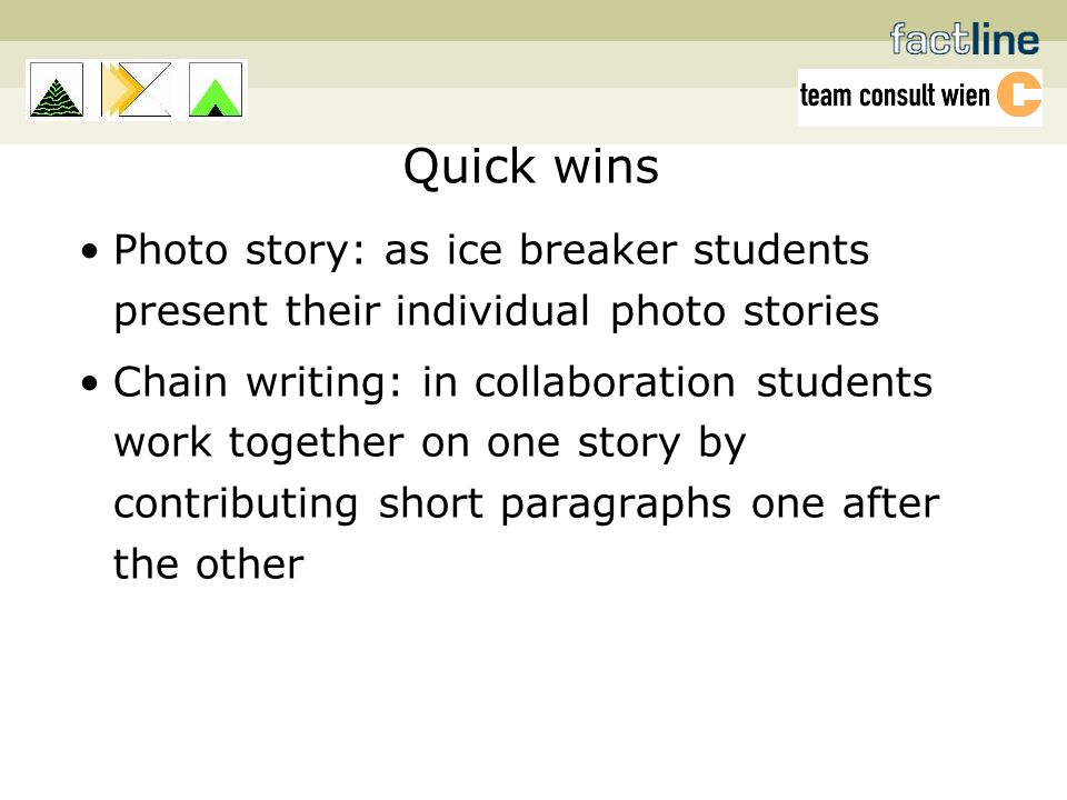 Quick wins Photo story: as ice breaker students present their individual photo stories Chain writing: in collaboration students work together on one story by contributing short paragraphs one after the other