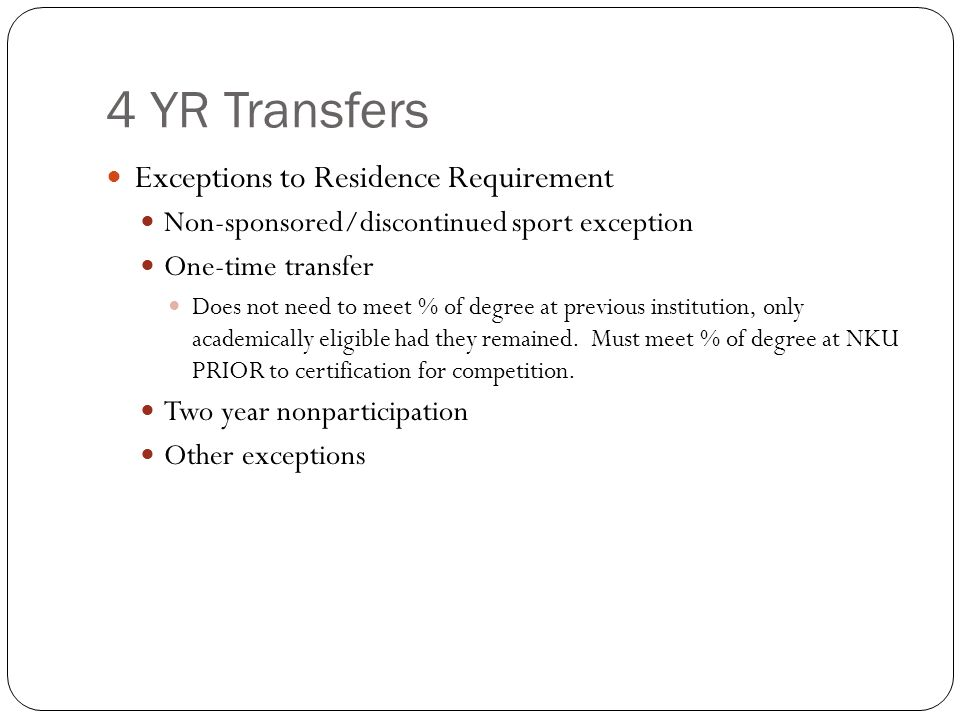 4 YR Transfers Exceptions to Residence Requirement Non-sponsored/discontinued sport exception One-time transfer Does not need to meet % of degree at previous institution, only academically eligible had they remained.