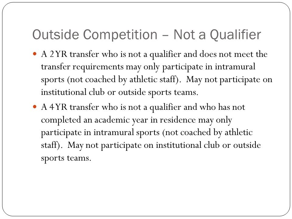 Outside Competition – Not a Qualifier A 2 YR transfer who is not a qualifier and does not meet the transfer requirements may only participate in intramural sports (not coached by athletic staff).