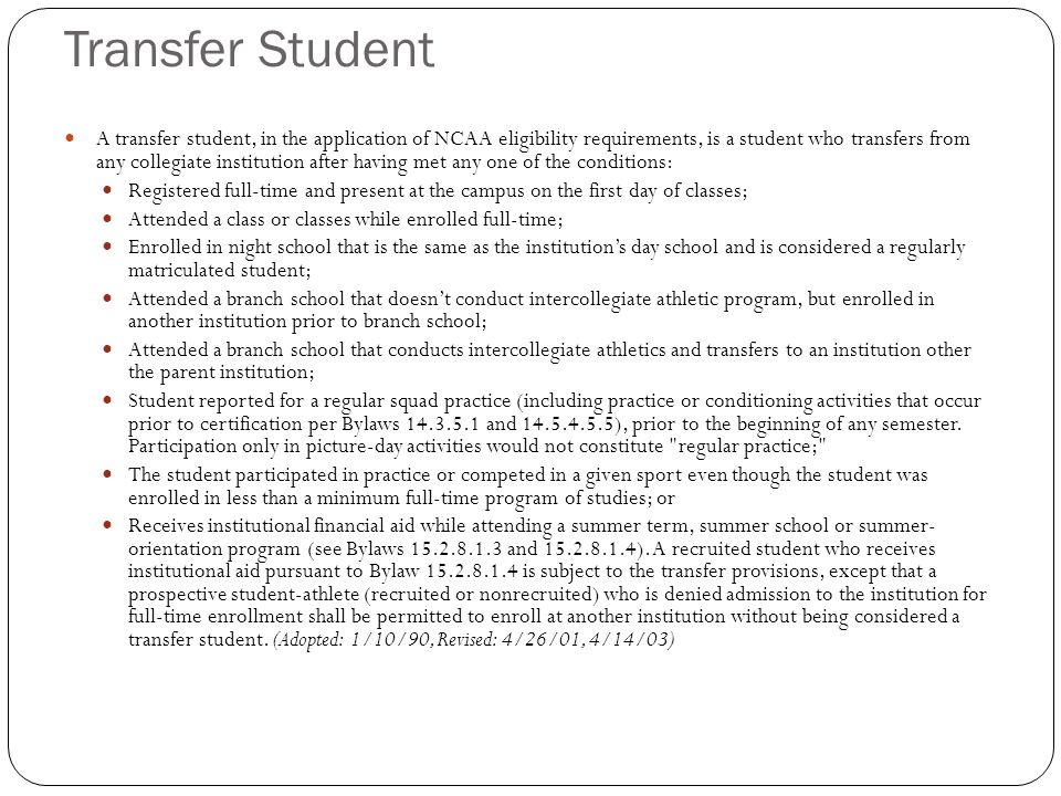 Transfer Student A transfer student, in the application of NCAA eligibility requirements, is a student who transfers from any collegiate institution after having met any one of the conditions: Registered full-time and present at the campus on the first day of classes; Attended a class or classes while enrolled full-time; Enrolled in night school that is the same as the institutions day school and is considered a regularly matriculated student; Attended a branch school that doesnt conduct intercollegiate athletic program, but enrolled in another institution prior to branch school; Attended a branch school that conducts intercollegiate athletics and transfers to an institution other the parent institution; Student reported for a regular squad practice (including practice or conditioning activities that occur prior to certification per Bylaws and ), prior to the beginning of any semester.