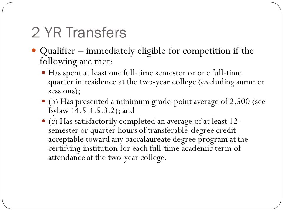 2 YR Transfers Qualifier – immediately eligible for competition if the following are met: Has spent at least one full-time semester or one full-time quarter in residence at the two-year college (excluding summer sessions); (b) Has presented a minimum grade-point average of (see Bylaw ); and (c) Has satisfactorily completed an average of at least 12- semester or quarter hours of transferable-degree credit acceptable toward any baccalaureate degree program at the certifying institution for each full-time academic term of attendance at the two-year college.