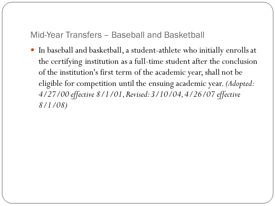 Mid-Year Transfers – Baseball and Basketball In baseball and basketball, a student-athlete who initially enrolls at the certifying institution as a full-time student after the conclusion of the institution s first term of the academic year, shall not be eligible for competition until the ensuing academic year.