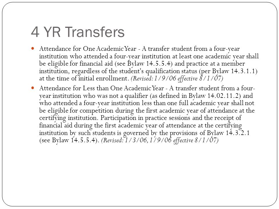 4 YR Transfers Attendance for One Academic Year - A transfer student from a four-year institution who attended a four-year institution at least one academic year shall be eligible for financial aid (see Bylaw ) and practice at a member institution, regardless of the student s qualification status (per Bylaw ) at the time of initial enrollment.