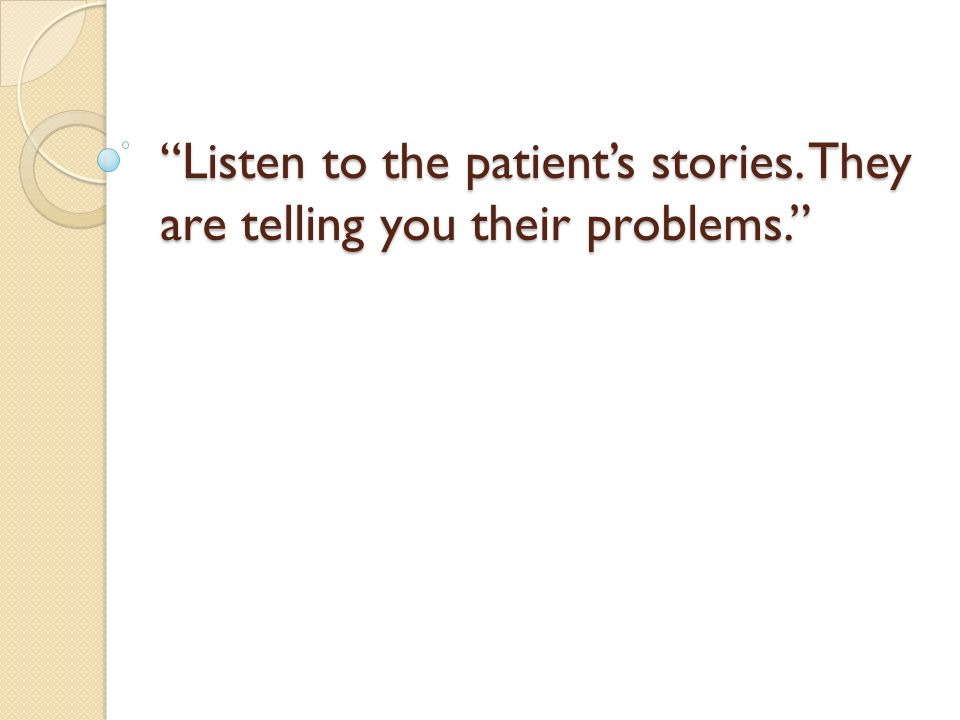 Listen to the patients stories. They are telling you their problems.