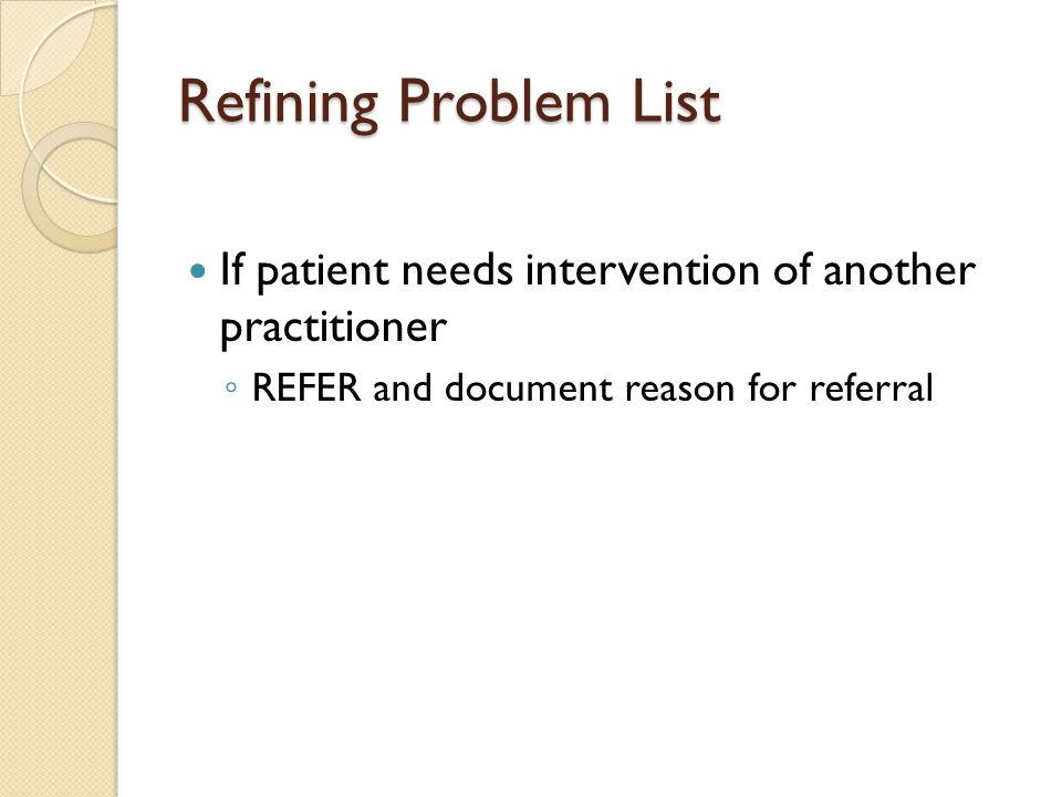 Refining Problem List If patient needs intervention of another practitioner REFER and document reason for referral