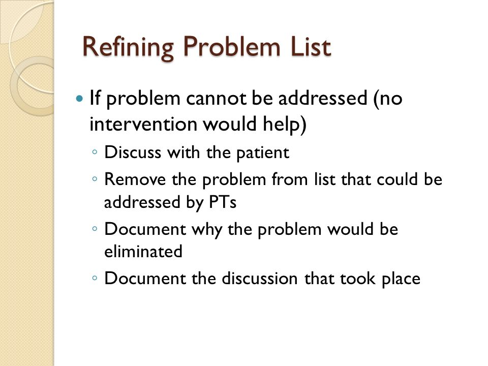 Refining Problem List If problem cannot be addressed (no intervention would help) Discuss with the patient Remove the problem from list that could be addressed by PTs Document why the problem would be eliminated Document the discussion that took place