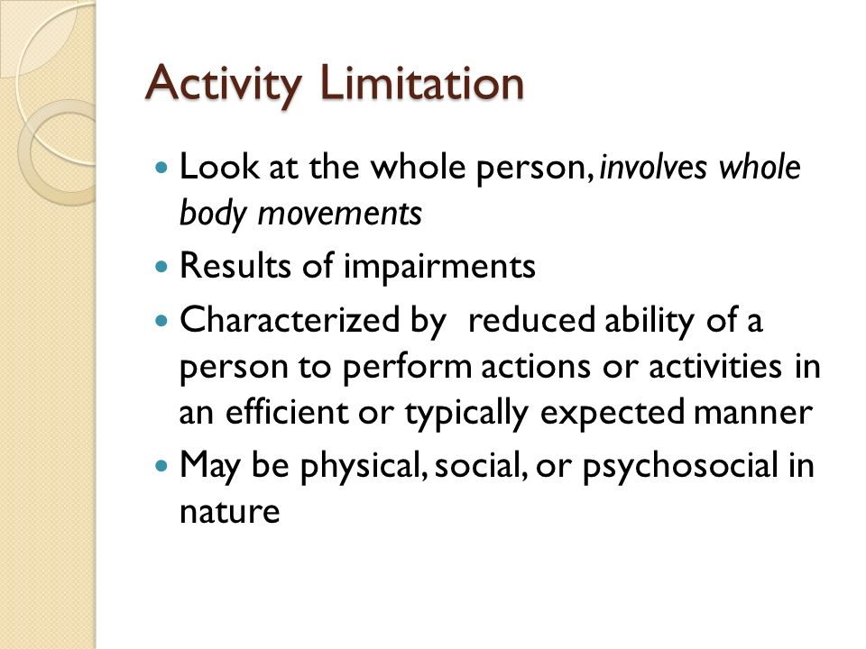 Activity Limitation Look at the whole person, involves whole body movements Results of impairments Characterized by reduced ability of a person to perform actions or activities in an efficient or typically expected manner May be physical, social, or psychosocial in nature
