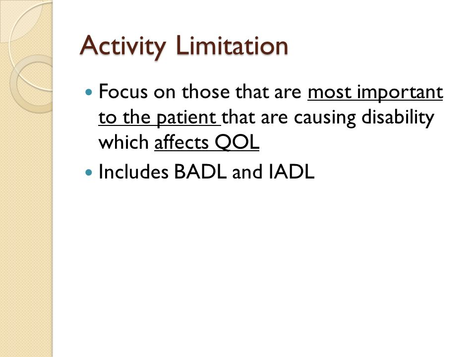 Activity Limitation Focus on those that are most important to the patient that are causing disability which affects QOL Includes BADL and IADL