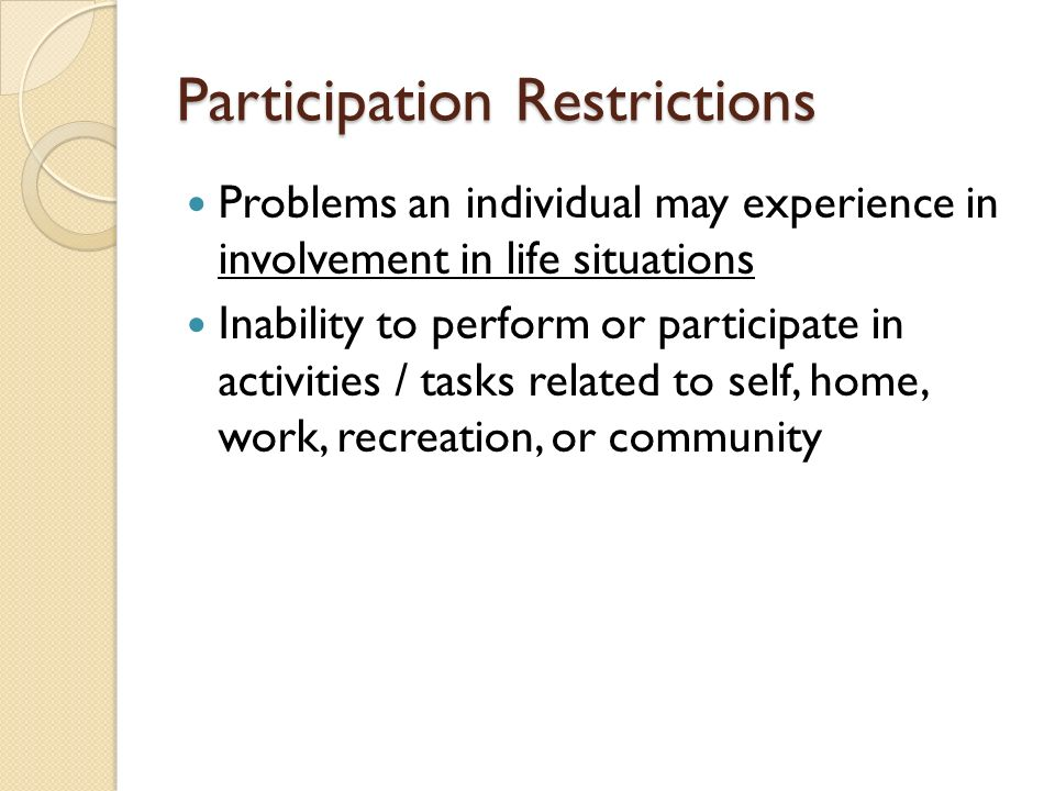 Participation Restrictions Problems an individual may experience in involvement in life situations Inability to perform or participate in activities / tasks related to self, home, work, recreation, or community