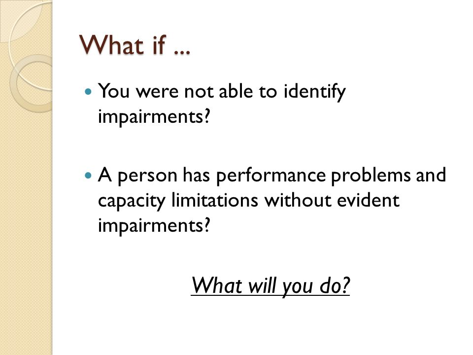 What if... You were not able to identify impairments.