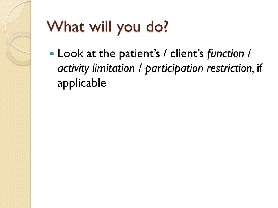 Look at the patients / clients function / activity limitation / participation restriction, if applicable