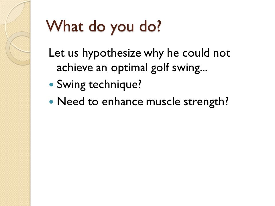 What do you do. Let us hypothesize why he could not achieve an optimal golf swing...