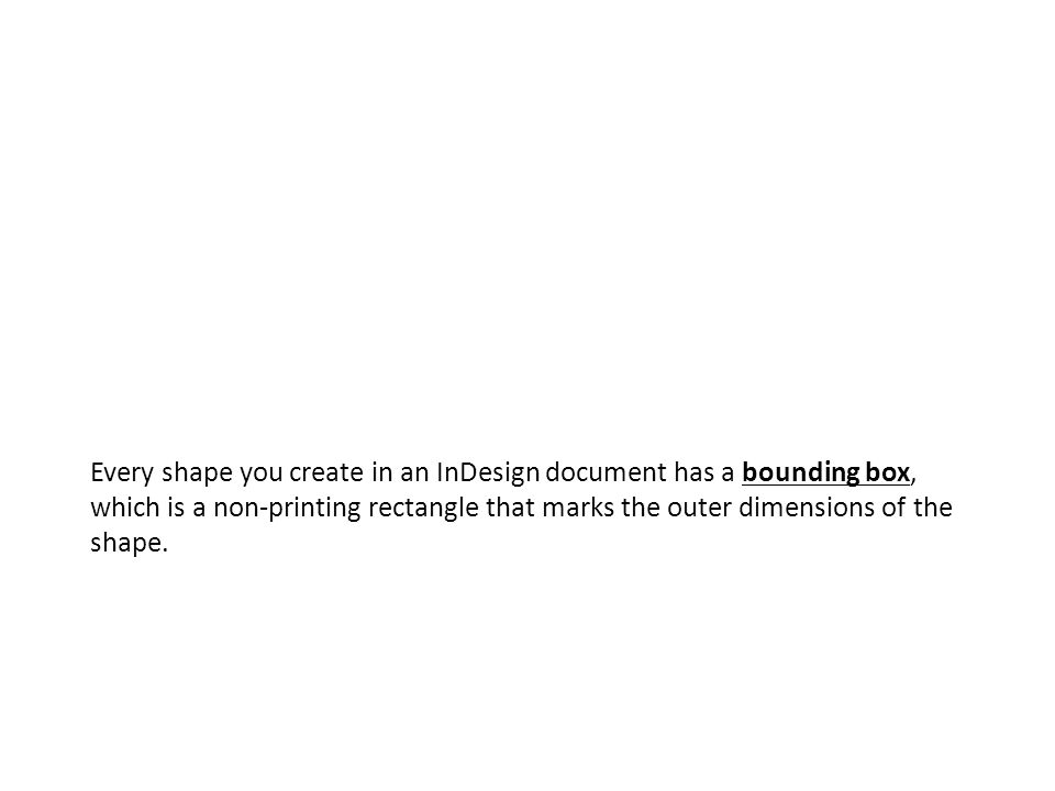 Every shape you create in an InDesign document has a bounding box, which is a non-printing rectangle that marks the outer dimensions of the shape.