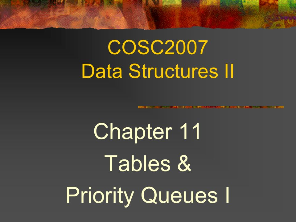 COSC2007 Data Structures II Chapter 11 Tables & Priority Queues I