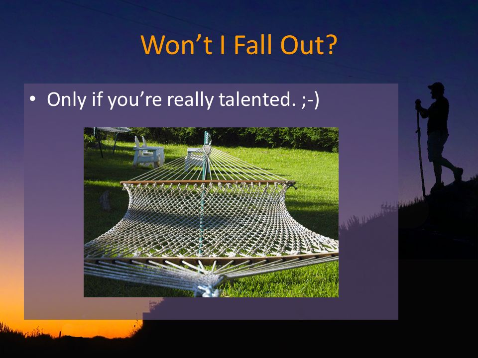 Wont I Fall Out Only if youre really talented. ;-)