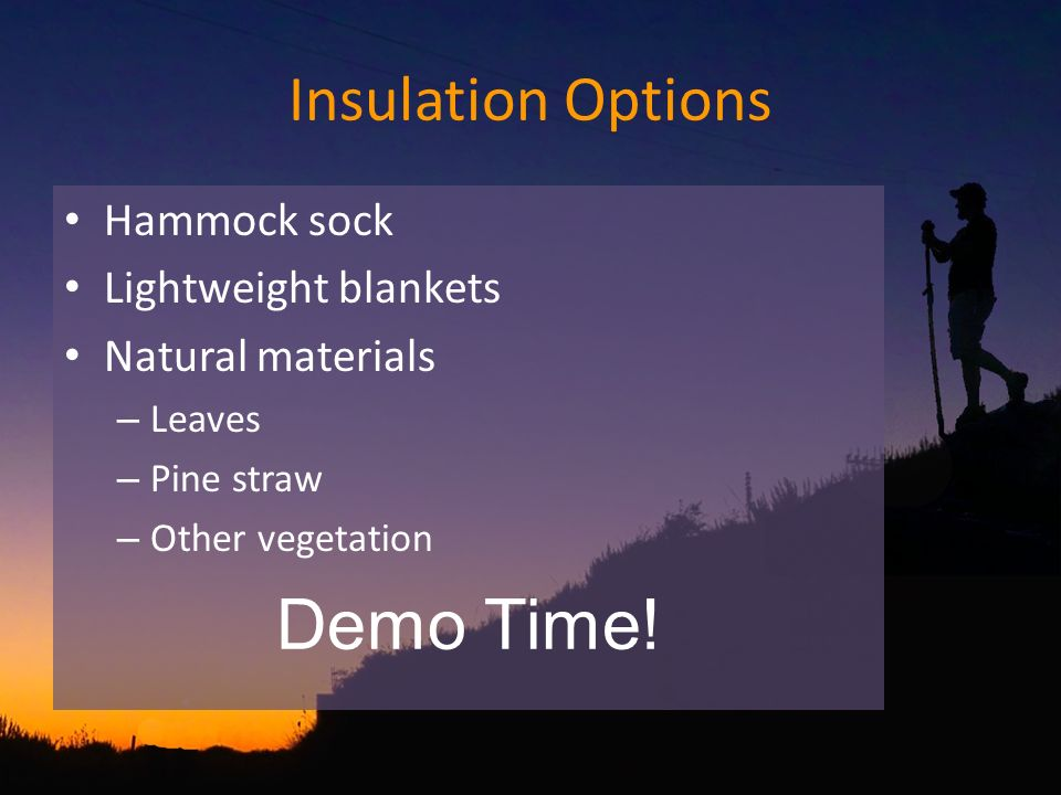Insulation Options Hammock sock Lightweight blankets Natural materials – Leaves – Pine straw – Other vegetation Demo Time!