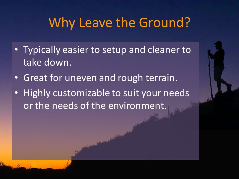 Why Leave the Ground. Typically easier to setup and cleaner to take down.