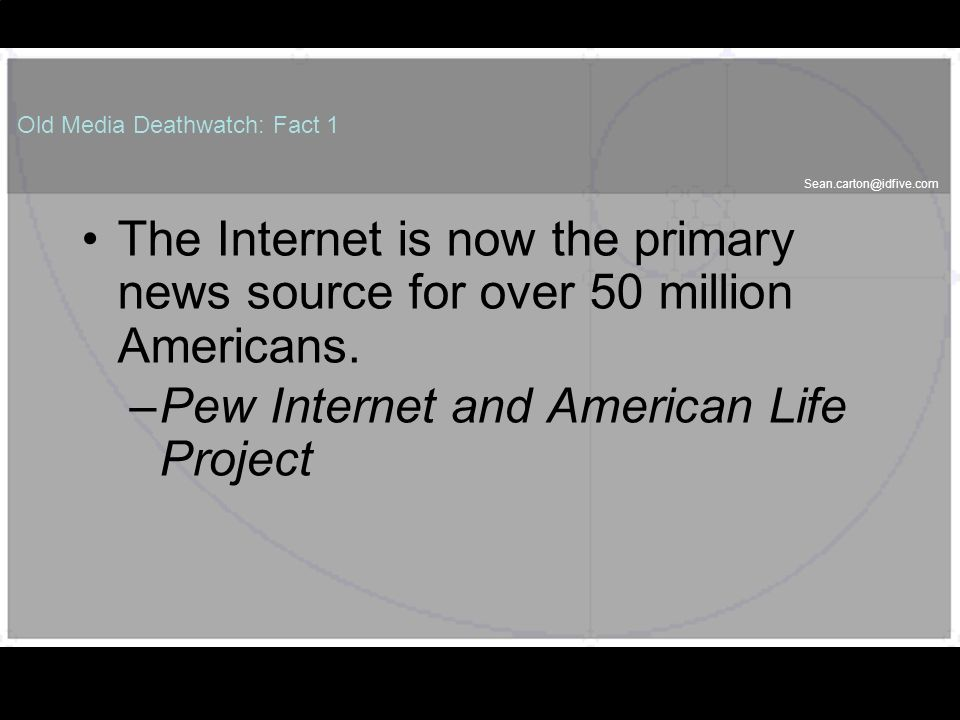 Old Media Deathwatch: Fact 1 The Internet is now the primary news source for over 50 million Americans.
