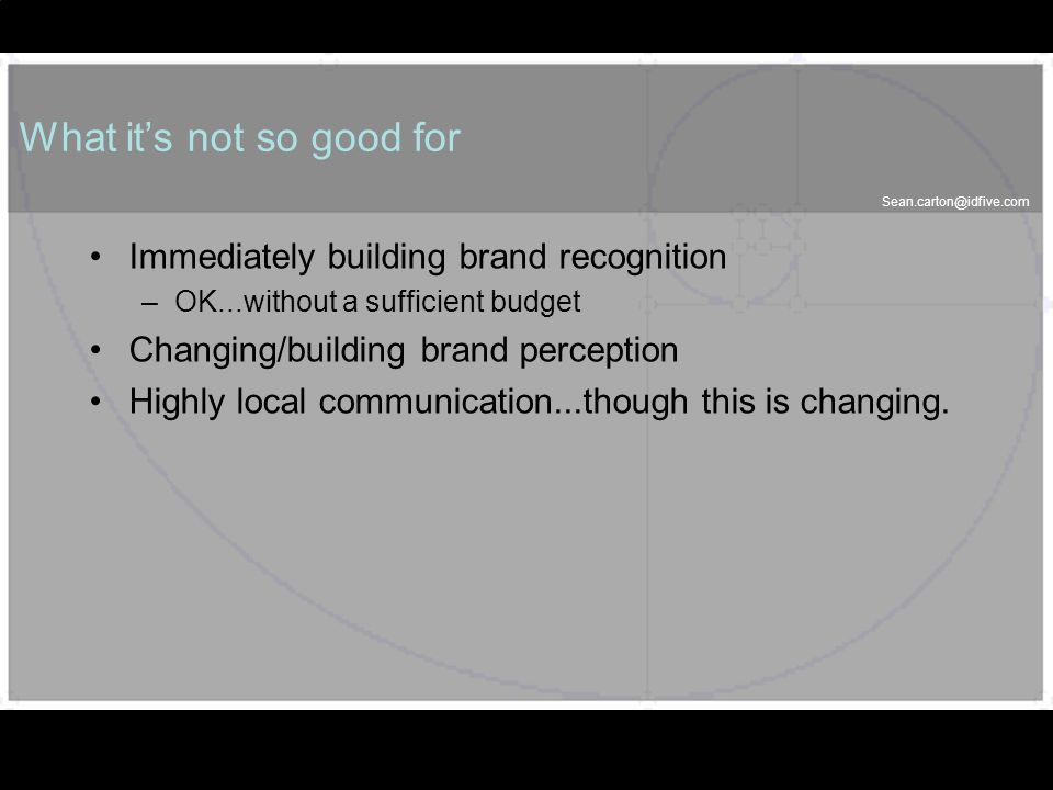 37 What its not so good for Immediately building brand recognition –OK...without a sufficient budget Changing/building brand perception Highly local communication...though this is changing.