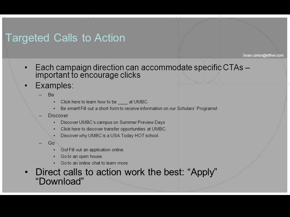 56 Targeted Calls to Action Each campaign direction can accommodate specific CTAs – important to encourage clicks Examples: –Be Click here to learn how to be ____ at UMBC.