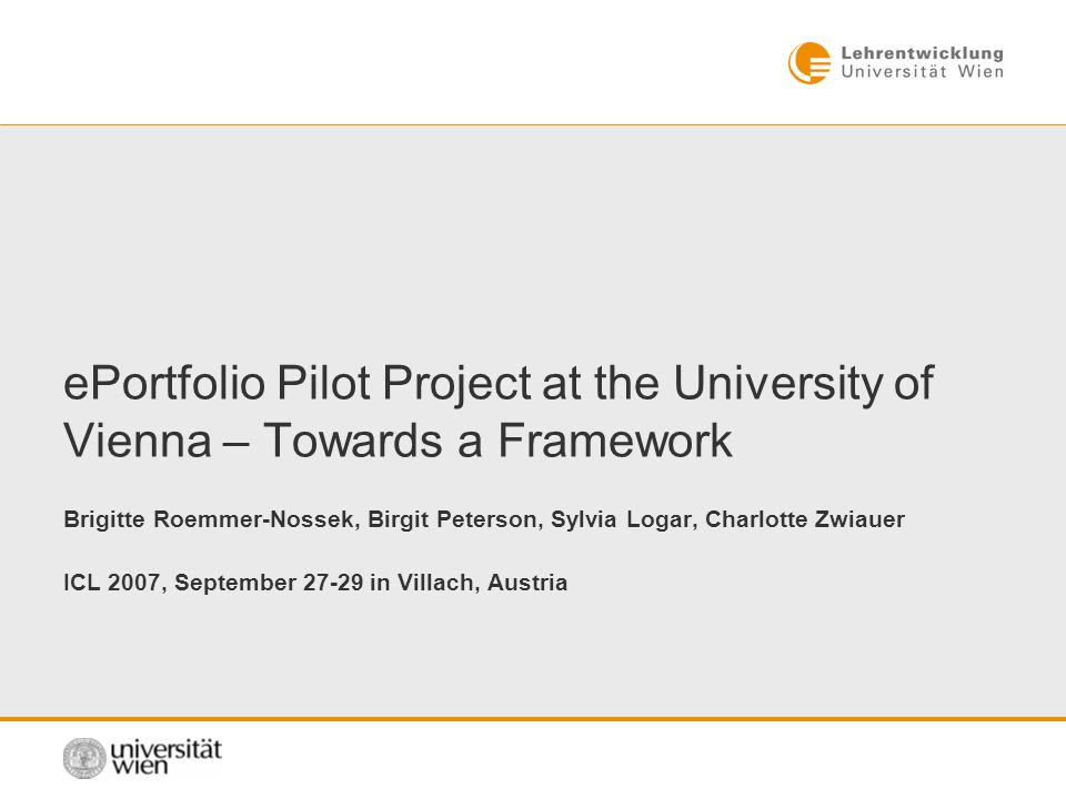 ePortfolio Pilot Project at the University of Vienna – Towards a Framework Brigitte Roemmer-Nossek, Birgit Peterson, Sylvia Logar, Charlotte Zwiauer ICL 2007, September in Villach, Austria