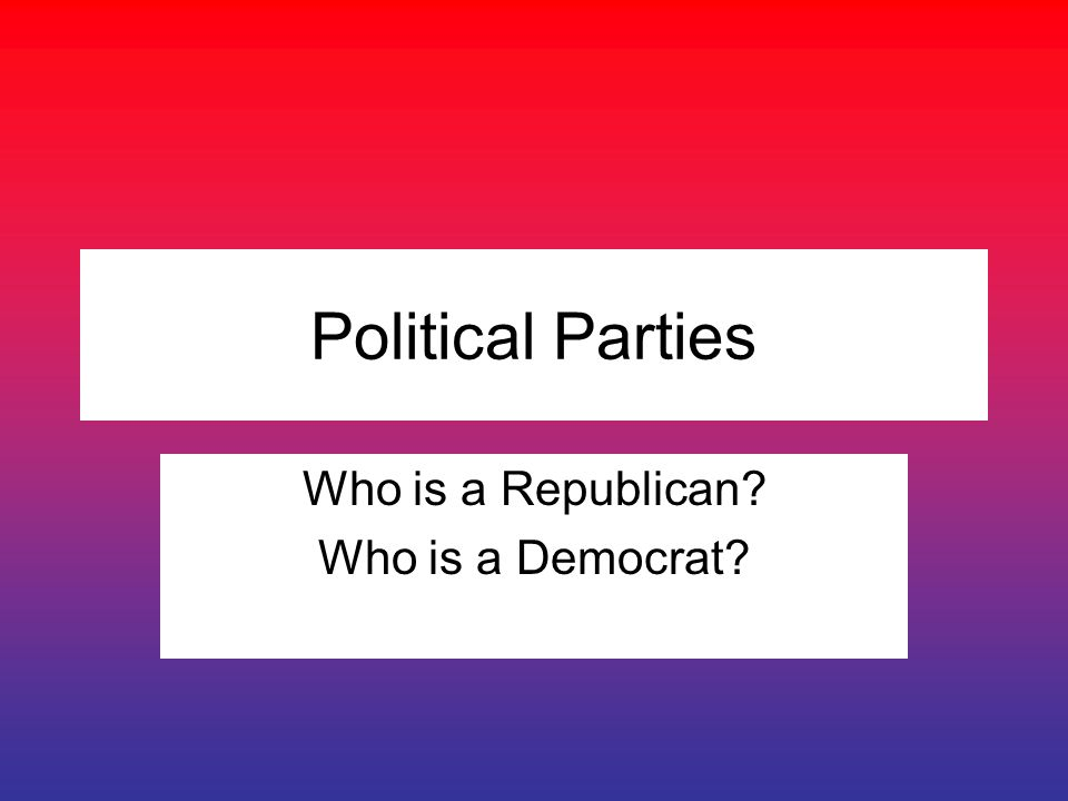 Political Parties Who is a Republican Who is a Democrat