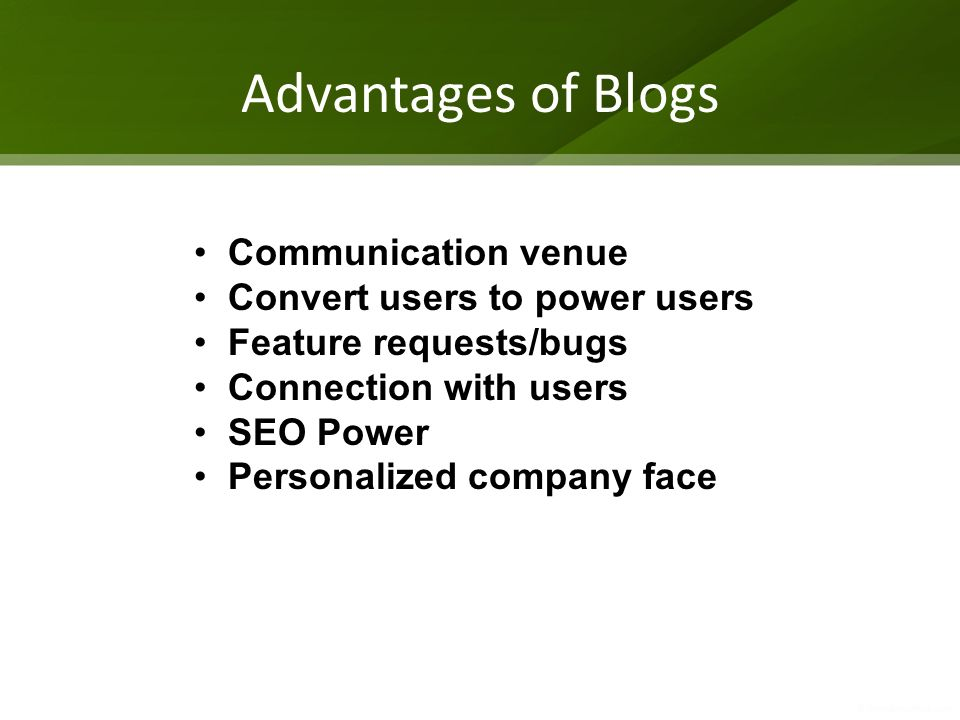 Advantages of Blogs Communication venue Convert users to power users Feature requests/bugs Connection with users SEO Power Personalized company face