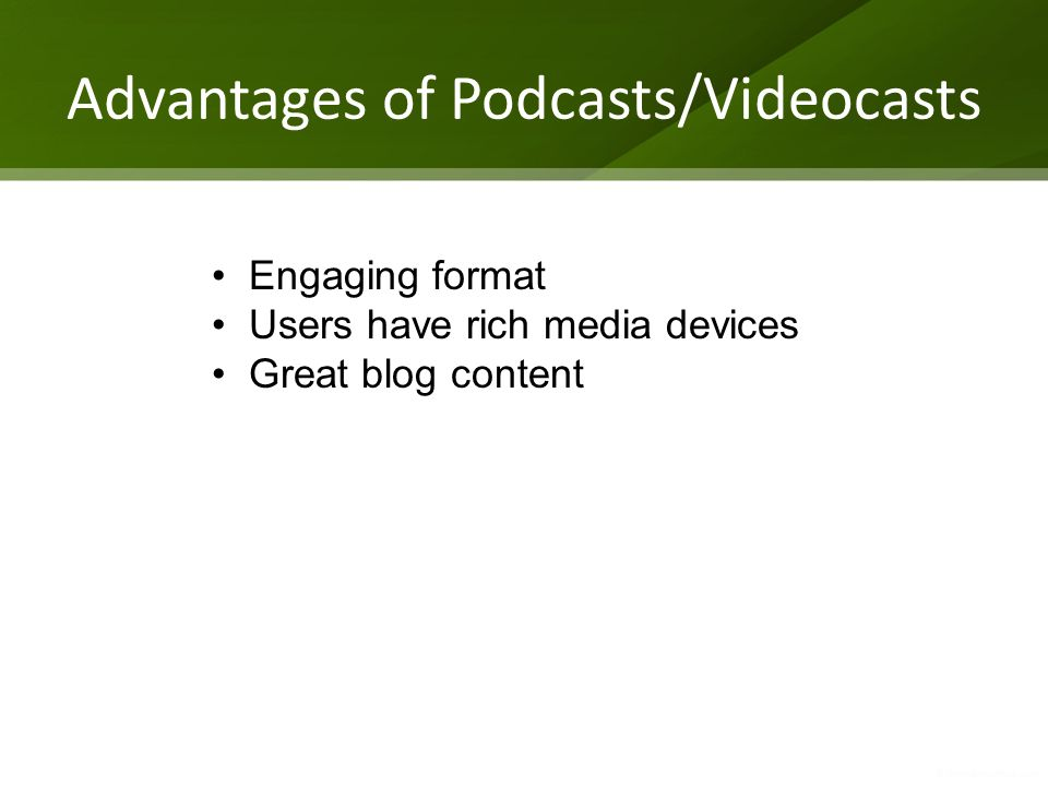 Advantages of Podcasts/Videocasts Engaging format Users have rich media devices Great blog content