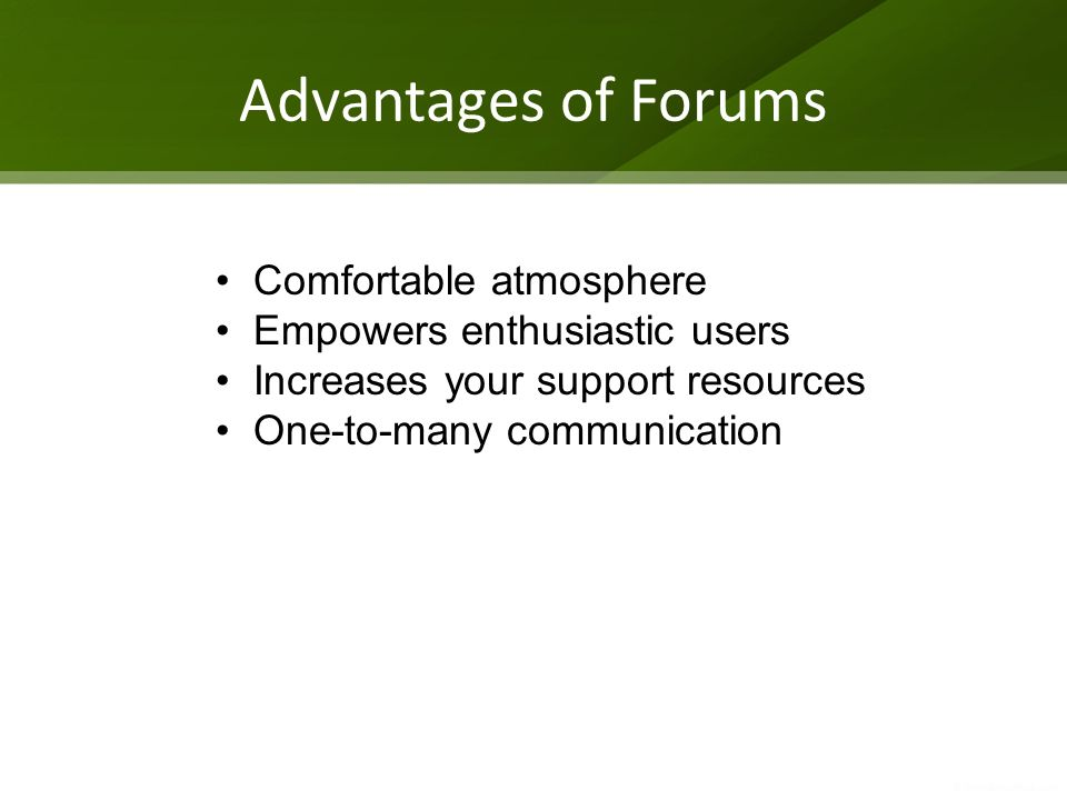 Advantages of Forums Comfortable atmosphere Empowers enthusiastic users Increases your support resources One-to-many communication