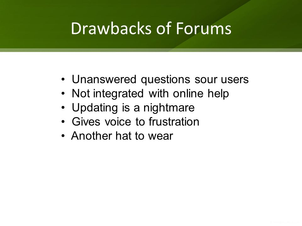Drawbacks of Forums Unanswered questions sour users Not integrated with online help Updating is a nightmare Gives voice to frustration Another hat to wear