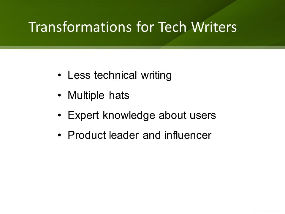 Transformations for Tech Writers Less technical writing Multiple hats Expert knowledge about users Product leader and influencer