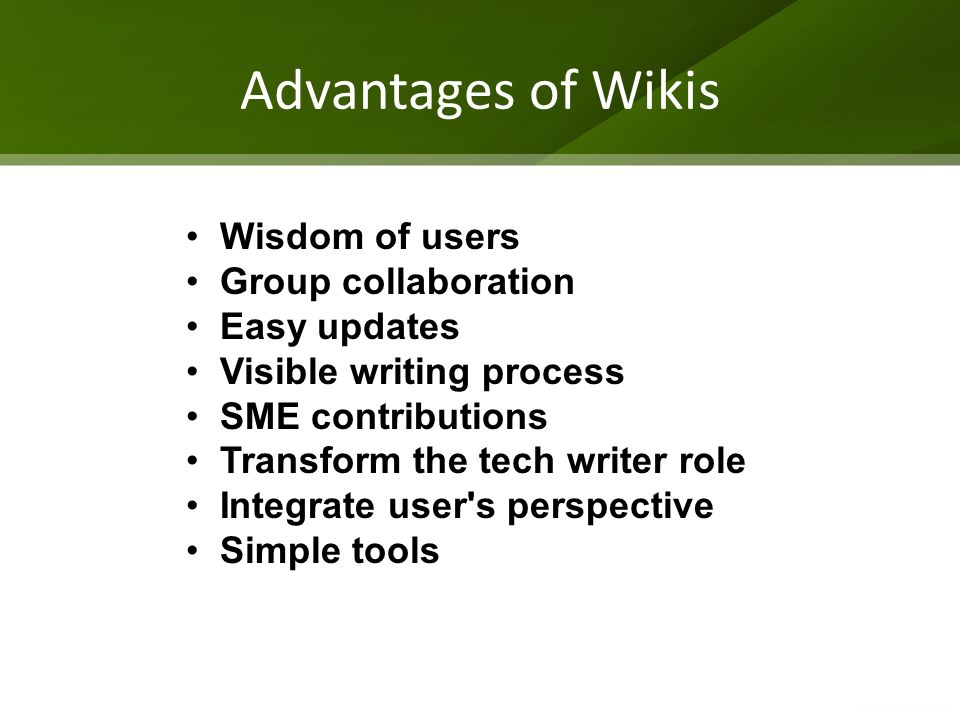 Advantages of Wikis Wisdom of users Group collaboration Easy updates Visible writing process SME contributions Transform the tech writer role Integrate user s perspective Simple tools
