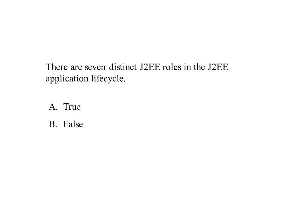 There are seven distinct J2EE roles in the J2EE application lifecycle. A.True B.False
