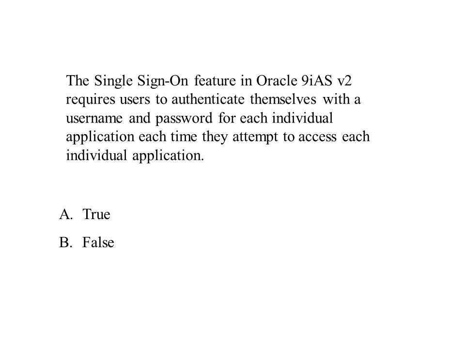 The Single Sign-On feature in Oracle 9iAS v2 requires users to authenticate themselves with a username and password for each individual application each time they attempt to access each individual application.