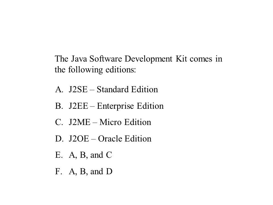 The Java Software Development Kit comes in the following editions: A.J2SE – Standard Edition B.J2EE – Enterprise Edition C.J2ME – Micro Edition D.J2OE – Oracle Edition E.A, B, and C F.A, B, and D