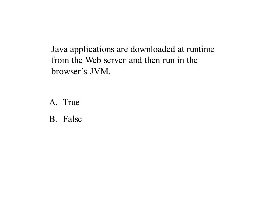 Java applications are downloaded at runtime from the Web server and then run in the browsers JVM.