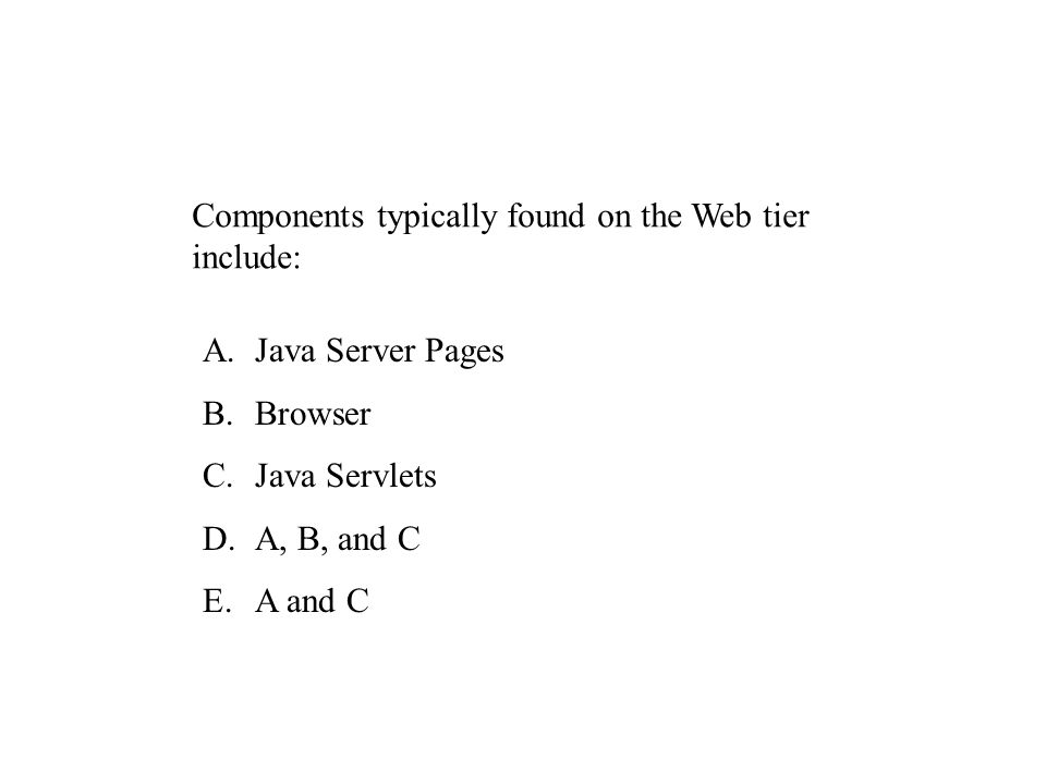 Components typically found on the Web tier include: A.Java Server Pages B.Browser C.Java Servlets D.A, B, and C E.A and C
