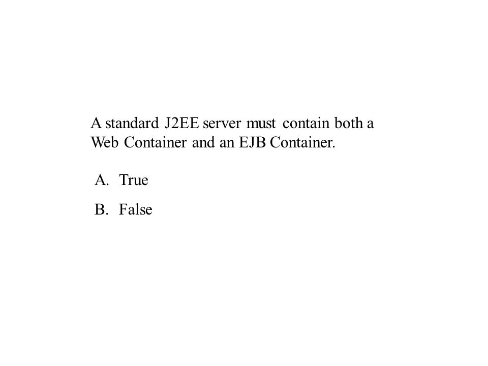 A standard J2EE server must contain both a Web Container and an EJB Container. A.True B.False