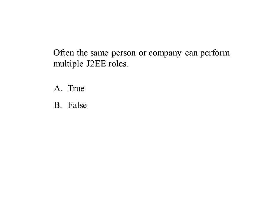 Often the same person or company can perform multiple J2EE roles. A.True B.False