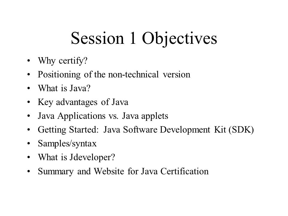 Session 1 Objectives Why certify. Positioning of the non-technical version What is Java.