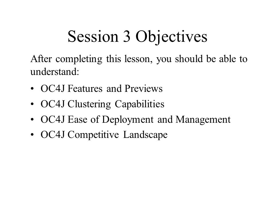 Session 3 Objectives OC4J Features and Previews OC4J Clustering Capabilities OC4J Ease of Deployment and Management OC4J Competitive Landscape After completing this lesson, you should be able to understand: