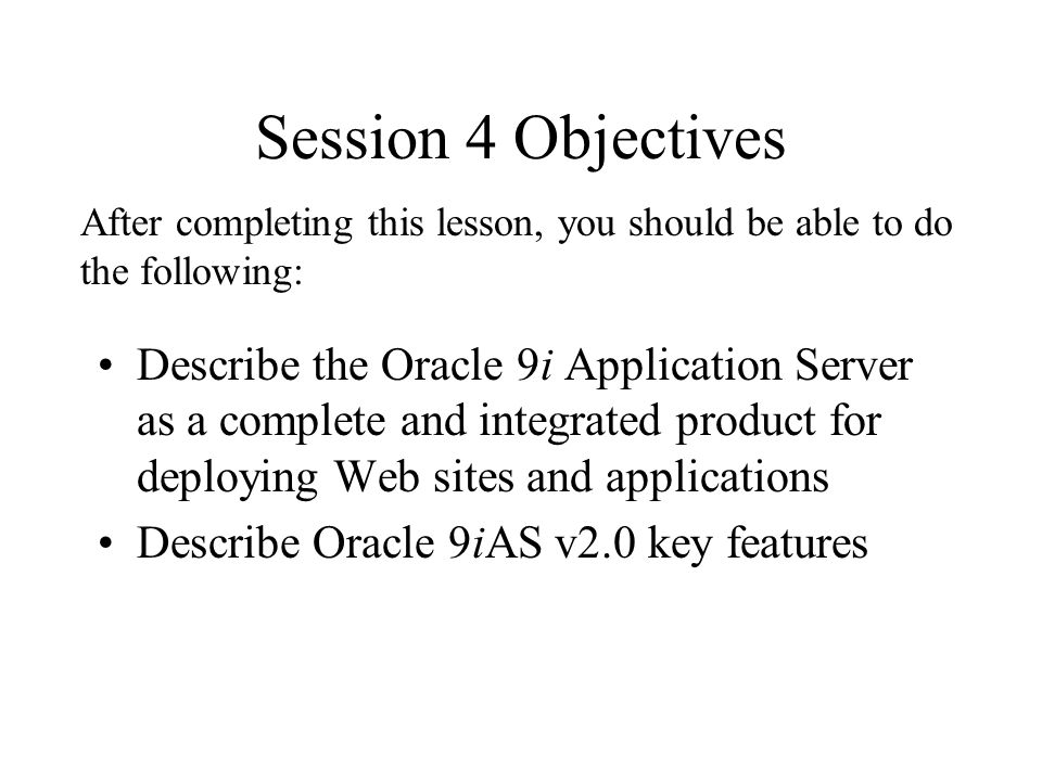 Session 4 Objectives Describe the Oracle 9i Application Server as a complete and integrated product for deploying Web sites and applications Describe Oracle 9iAS v2.0 key features After completing this lesson, you should be able to do the following: