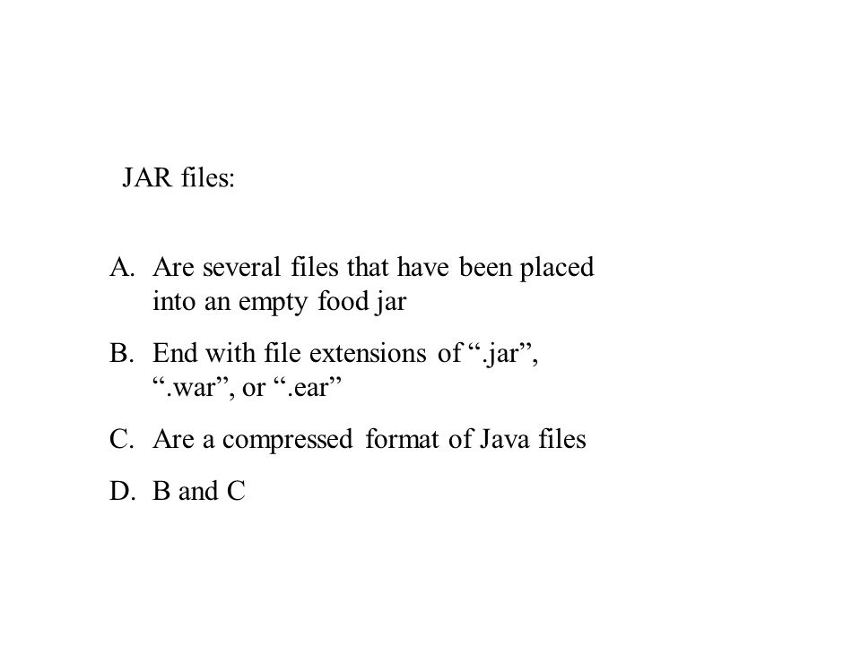 JAR files: A.Are several files that have been placed into an empty food jar B.End with file extensions of.jar,.war, or.ear C.Are a compressed format of Java files D.B and C