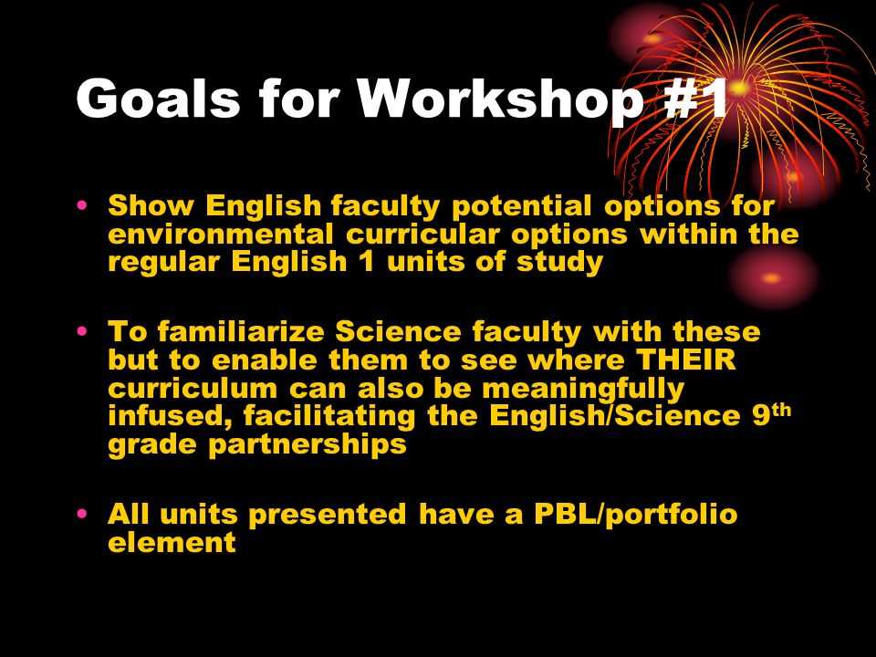 Goals for Workshop #1 Show English faculty potential options for environmental curricular options within the regular English 1 units of study To familiarize Science faculty with these but to enable them to see where THEIR curriculum can also be meaningfully infused, facilitating the English/Science 9 th grade partnerships All units presented have a PBL/portfolio element