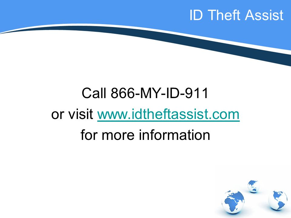 ID Theft Assist Call 866-MY-ID-911 or visit   for more information