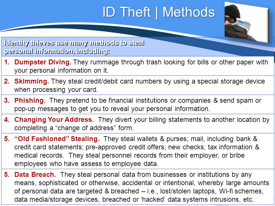 ID Theft | Methods Identity thieves use many methods to steal personal information, including: 1.Dumpster Diving.