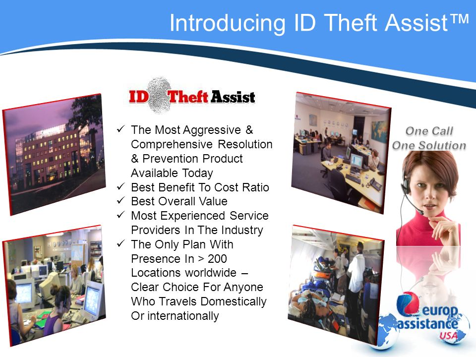Introducing ID Theft Assist The Most Aggressive & Comprehensive Resolution & Prevention Product Available Today Best Benefit To Cost Ratio Best Overall Value Most Experienced Service Providers In The Industry The Only Plan With Presence In > 200 Locations worldwide – Clear Choice For Anyone Who Travels Domestically Or internationally