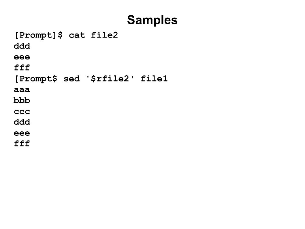 Samples [Prompt]$ cat file2 ddd eee fff [Prompt$ sed $rfile2 file1 aaa bbb ccc ddd eee fff