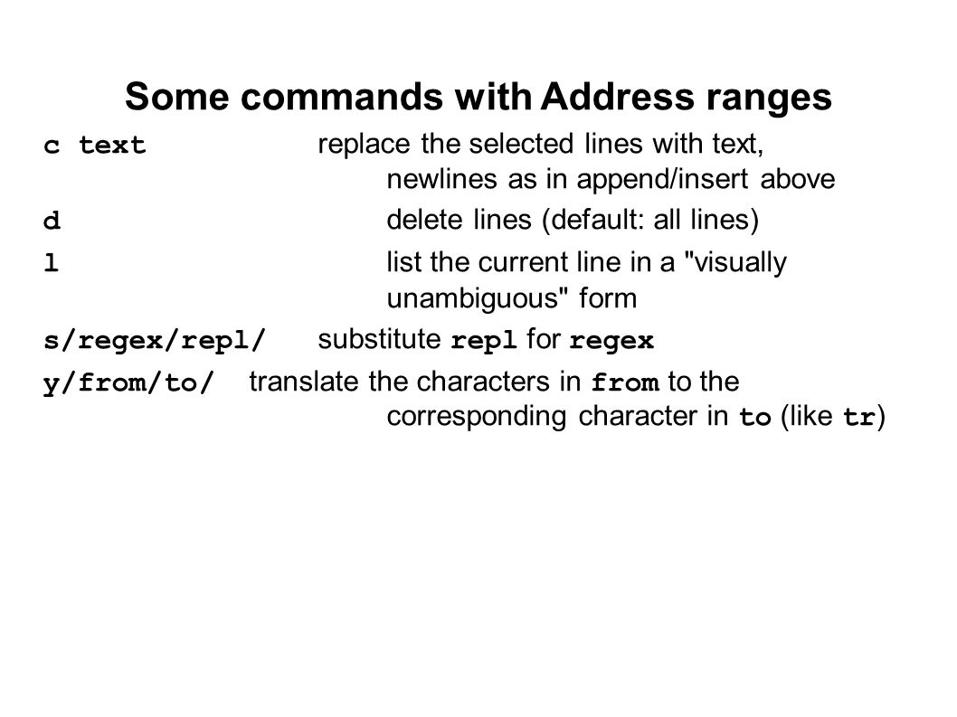Some commands with Address ranges c textreplace the selected lines with text, newlines as in append/insert above ddelete lines (default: all lines) llist the current line in a visually unambiguous form s/regex/repl/substitute repl for regex y/from/to/translate the characters in from to the corresponding character in to (like tr)