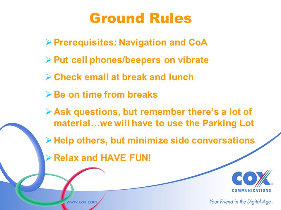Ground Rules Prerequisites: Navigation and CoA Put cell phones/beepers on vibrate Check  at break and lunch Be on time from breaks Ask questions, but remember theres a lot of material…we will have to use the Parking Lot Help others, but minimize side conversations Relax and HAVE FUN!